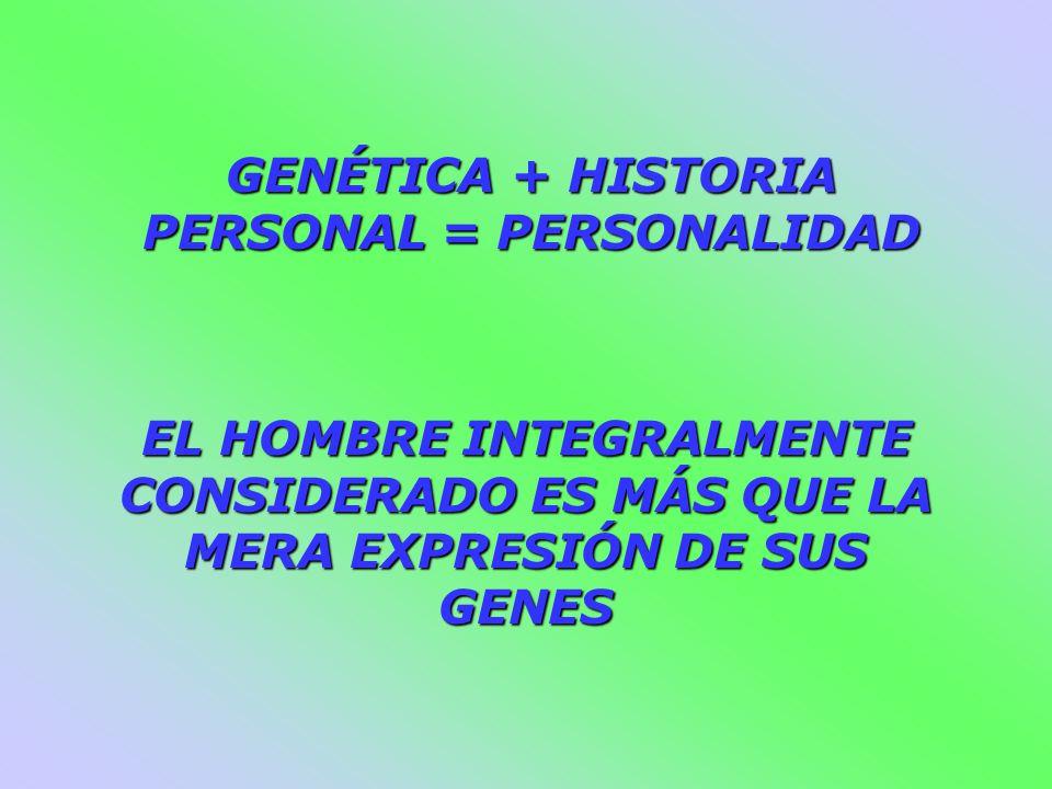 EL HOMBRE INTEGRALMENTE CONSIDERADO ES MÁS QUE LA MERA EXPRESIÓN DE SUS GENES GENÉTICA + HISTORIA PERSONAL = PERSONALIDAD