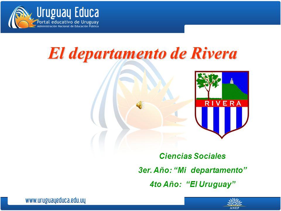 El departamento de Rivera Ciencias Sociales 3er. Año: Mi departamento 4to Año: El Uruguay