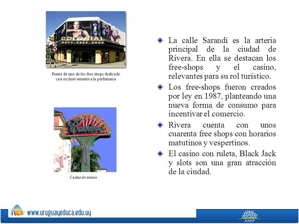 La calle Sarandí es la arteria principal de la ciudad de Rivera. En ella se destacan los free-shops y el casino, relevantes para su rol turístico. Los