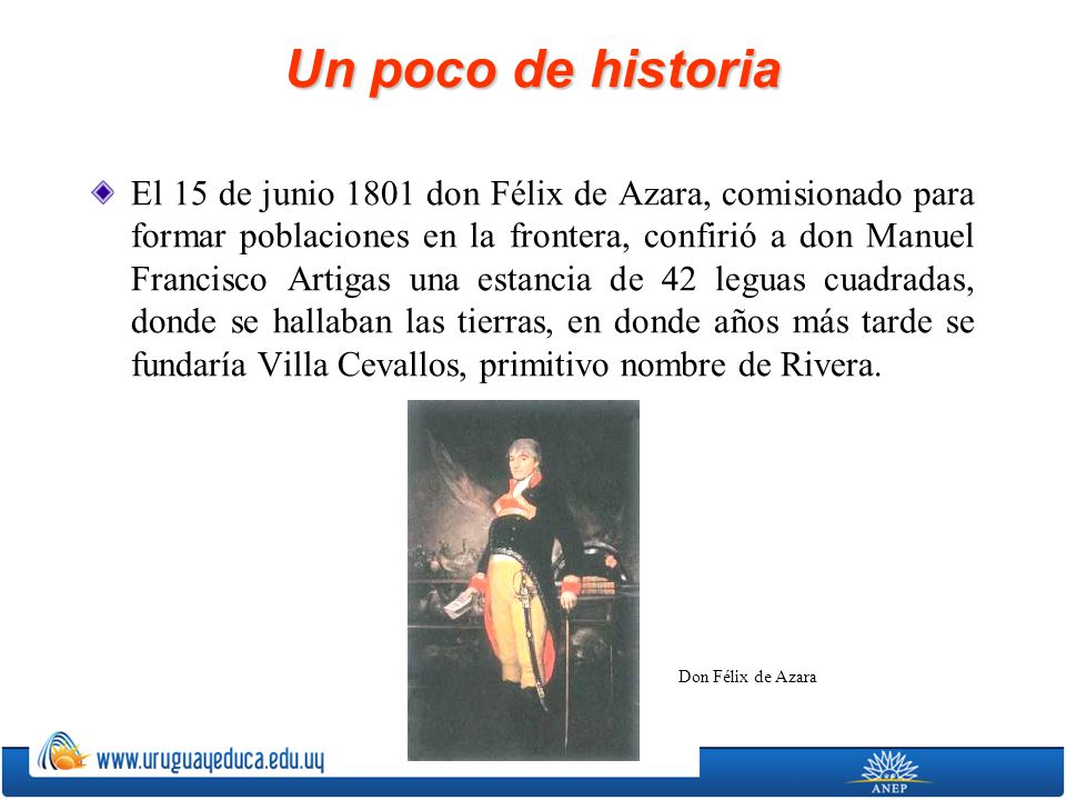Un poco de historia El 15 de junio 1801 don Félix de Azara, comisionado para formar poblaciones en la frontera, confirió a don Manuel Francisco Artiga