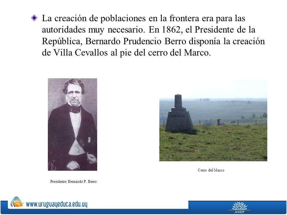 La creación de poblaciones en la frontera era para las autoridades muy necesario. En 1862, el Presidente de la República, Bernardo Prudencio Berro dis
