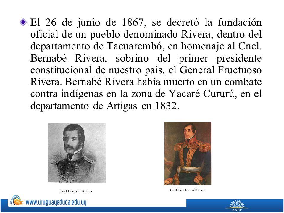 El 26 de junio de 1867, se decretó la fundación oficial de un pueblo denominado Rivera, dentro del departamento de Tacuarembó, en homenaje al Cnel. Be