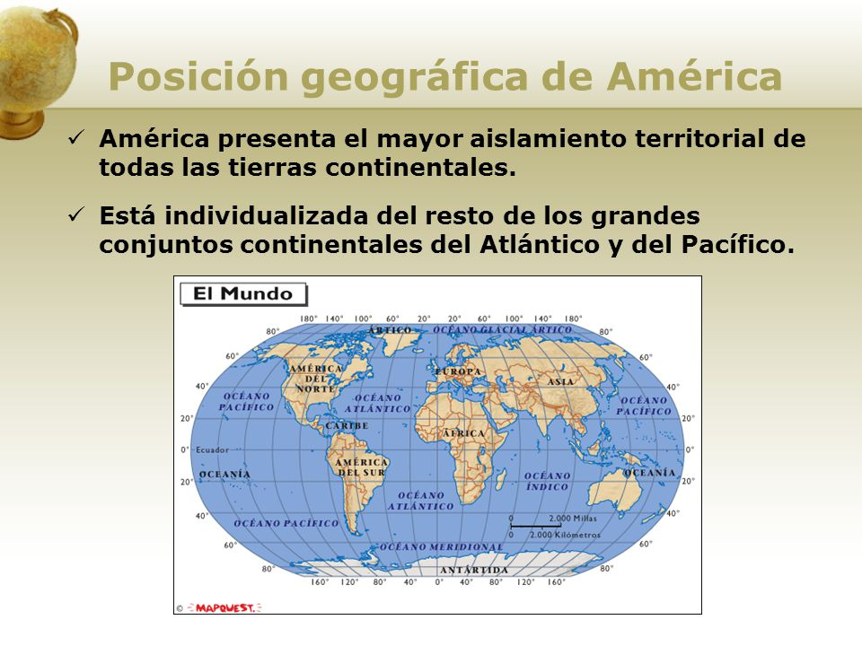 Posición geográfica de América América presenta el mayor aislamiento territorial de todas las tierras continentales. Está individualizada del resto de