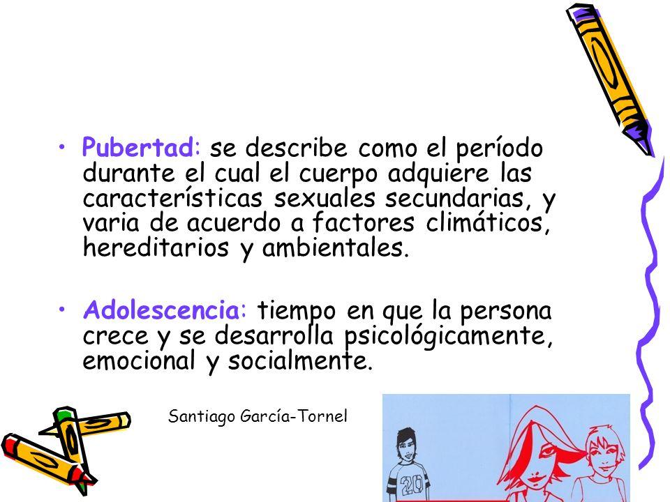 Pubertad: Es un proceso de crecimiento y maduración biológico que se desarrolla bajo control genético Incluye cambios neurohormonales y somáticos