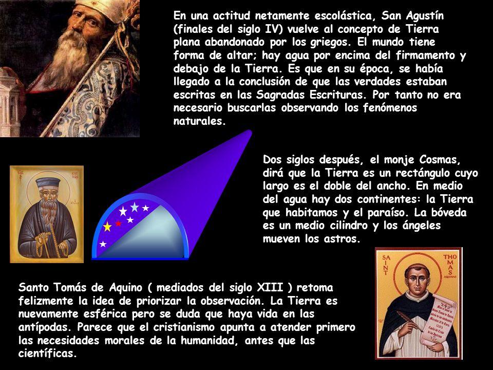 En una actitud netamente escolástica, San Agustín (finales del siglo IV) vuelve al concepto de Tierra plana abandonado por los griegos. El mundo tiene