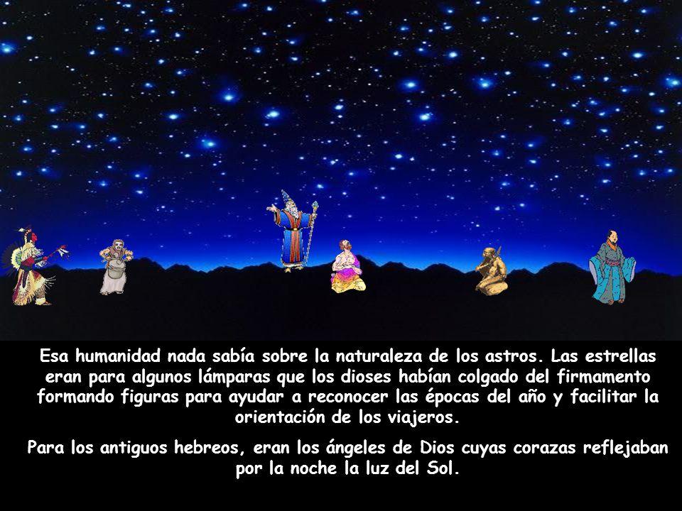 Esa humanidad nada sabía sobre la naturaleza de los astros. Las estrellas eran para algunos lámparas que los dioses habían colgado del firmamento form
