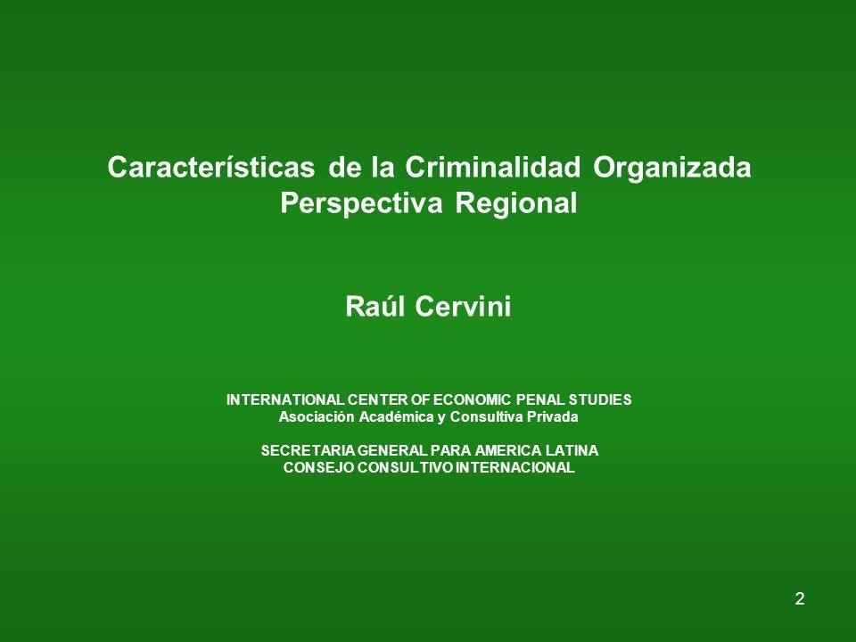 2 Características de la Criminalidad Organizada Perspectiva Regional Raúl Cervini INTERNATIONAL CENTER OF ECONOMIC PENAL STUDIES Asociación Académica y Consultiva Privada SECRETARIA GENERAL PARA AMERICA LATINA CONSEJO CONSULTIVO INTERNACIONAL