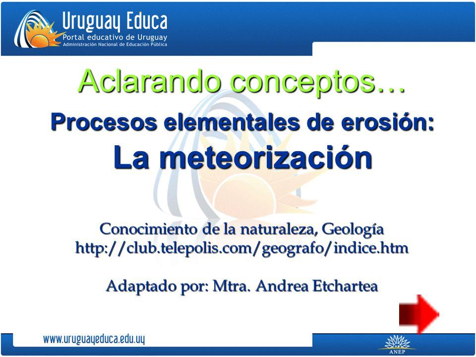 Aclarando conceptos… Procesos elementales de erosión: La meteorización Conocimiento de la naturaleza, Geología http://club.telepolis.com/geografo/indice.htm Adaptado por: Mtra.