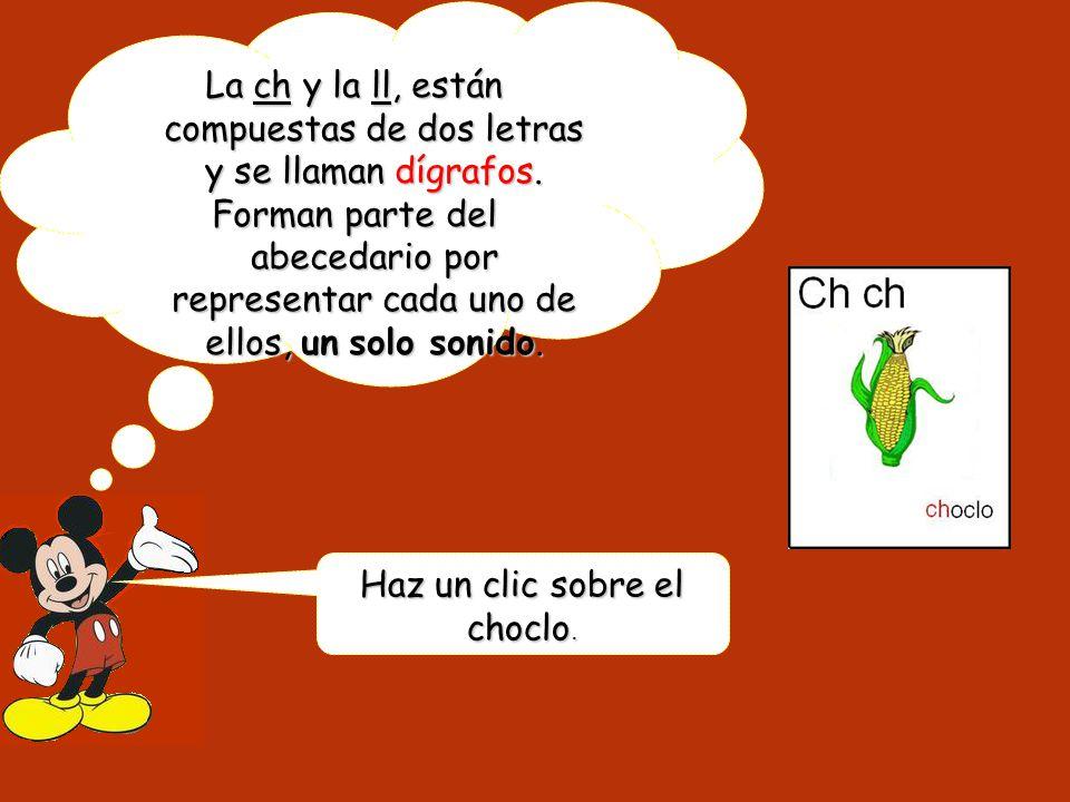 La ch y la ll, están compuestas de dos letras y se llaman dígrafos. Forman parte del abecedario por representar cada uno de ellos, un solo sonido. Haz