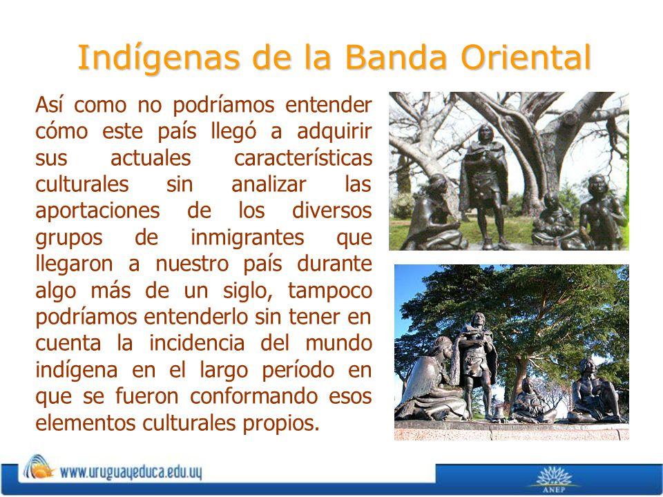 Indígenas de la Banda Oriental Así como no podríamos entender cómo este país llegó a adquirir sus actuales características culturales sin analizar las