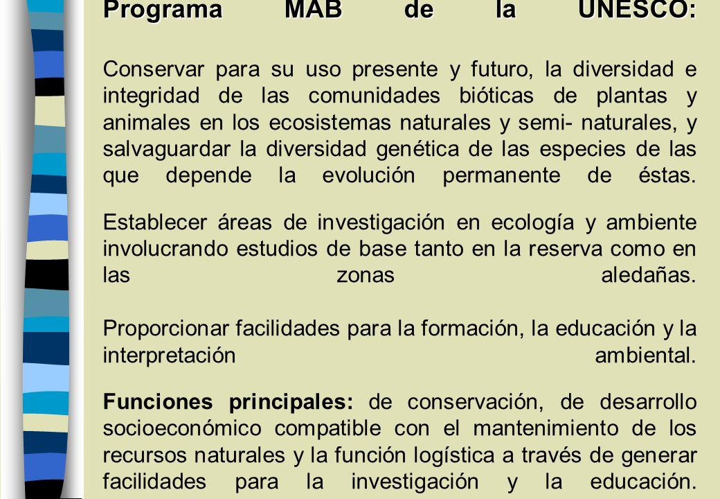 Programa MAB de la UNESCO: Programa MAB de la UNESCO: Conservar para su uso presente y futuro, la diversidad e integridad de las comunidades bióticas de plantas y animales en los ecosistemas naturales y semi- naturales, y salvaguardar la diversidad genética de las especies de las que depende la evolución permanente de éstas.