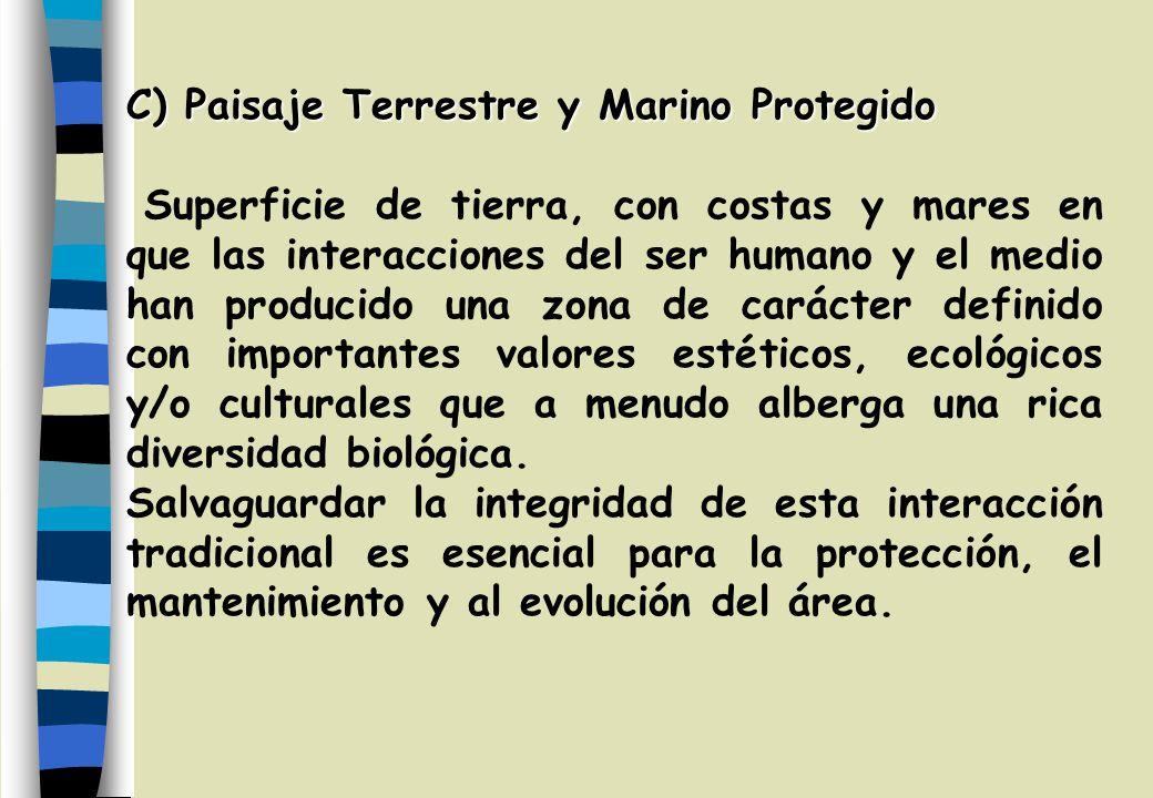 C) Paisaje Terrestre y Marino Protegido Superficie de tierra, con costas y mares en que las interacciones del ser humano y el medio han producido una zona de carácter definido con importantes valores estéticos, ecológicos y/o culturales que a menudo alberga una rica diversidad biológica.