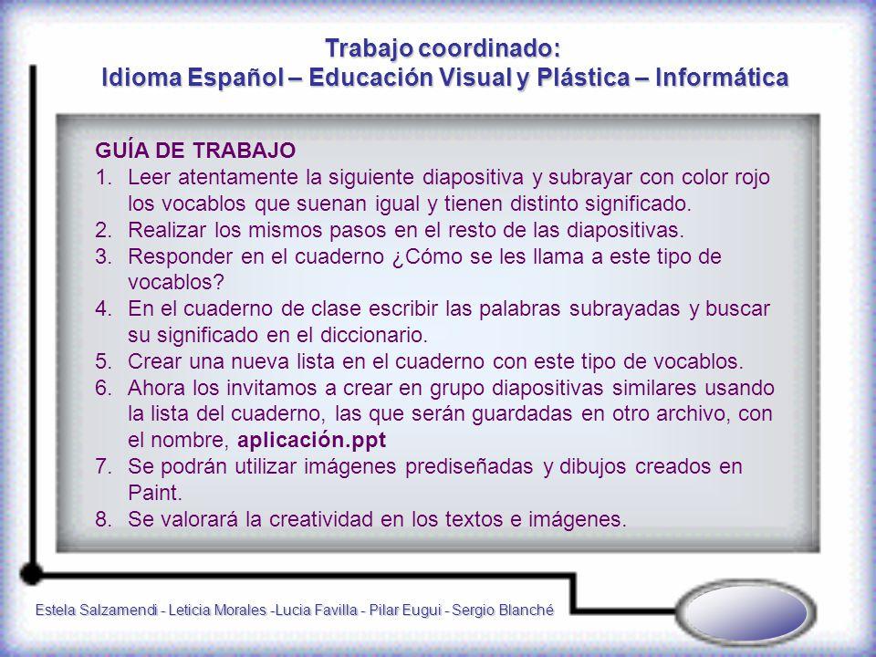 Estela Salzamendi - Leticia Morales -Lucia Favilla - Pilar Eugui - Sergio Blanché GUÍA DE TRABAJO 1.Leer atentamente la siguiente diapositiva y subrayar con color rojo los vocablos que suenan igual y tienen distinto significado.