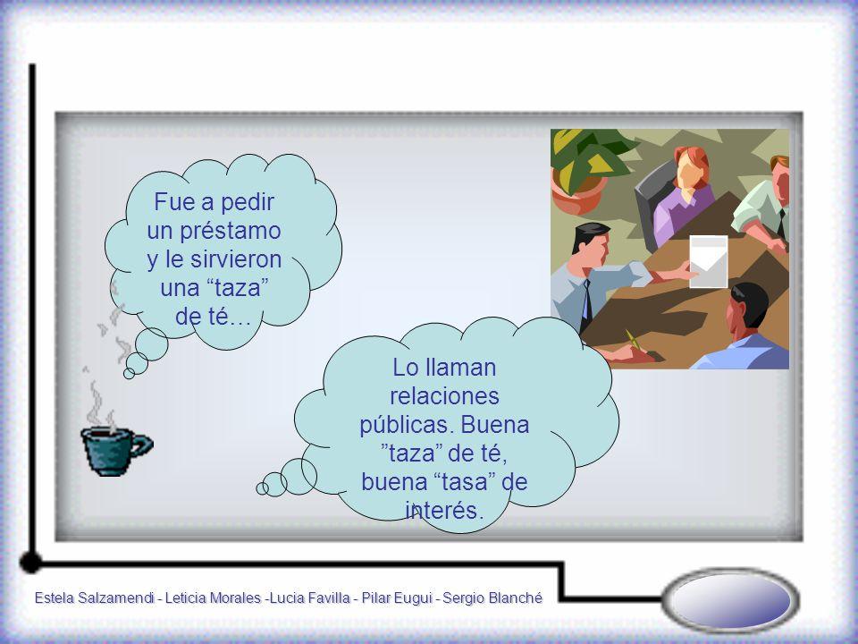 Estela Salzamendi - Leticia Morales -Lucia Favilla - Pilar Eugui - Sergio Blanché Fue a pedir un préstamo y le sirvieron una taza de té… Lo llaman relaciones públicas.