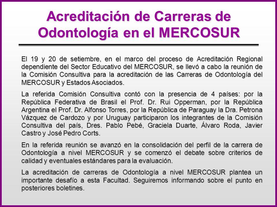 Acreditación de Carreras de Odontología en el MERCOSUR El 19 y 20 de setiembre, en el marco del proceso de Acreditación Regional dependiente del Sector Educativo del MERCOSUR, se llevó a cabo la reunión de la Comisión Consultiva para la acreditación de las Carreras de Odontología del MERCOSUR y Estados Asociados.