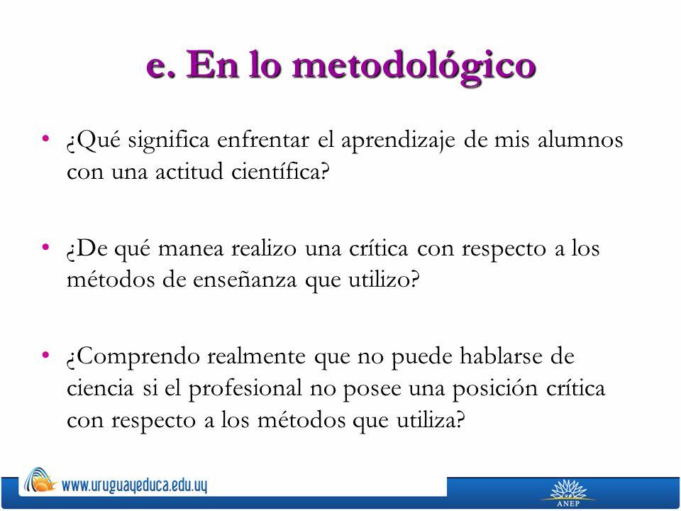 e. En lo metodológico ¿Qué significa enfrentar el aprendizaje de mis alumnos con una actitud científica? ¿De qué manea realizo una crítica con respect