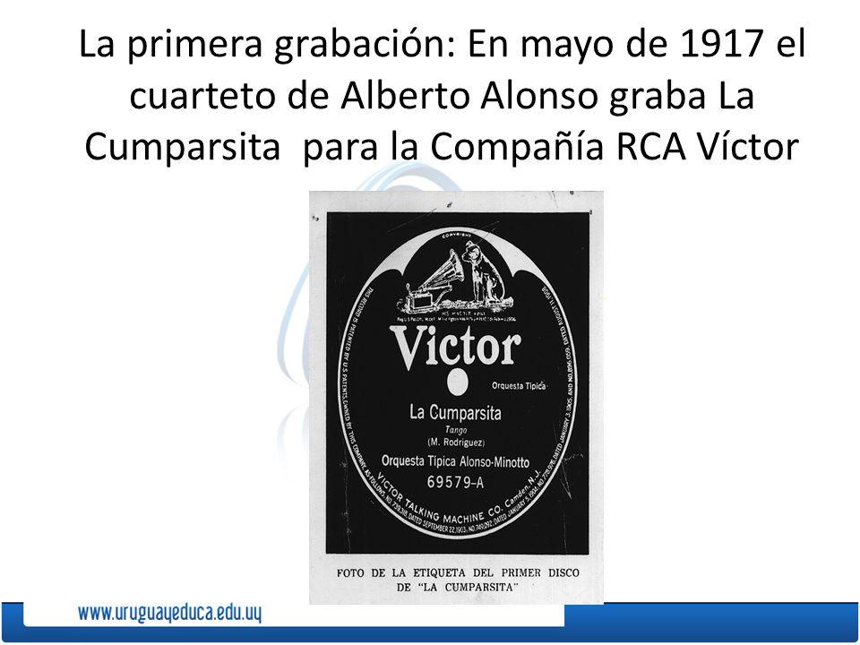 La primera grabación: En mayo de 1917 el cuarteto de Alberto Alonso graba La Cumparsita para la Compañía RCA Víctor