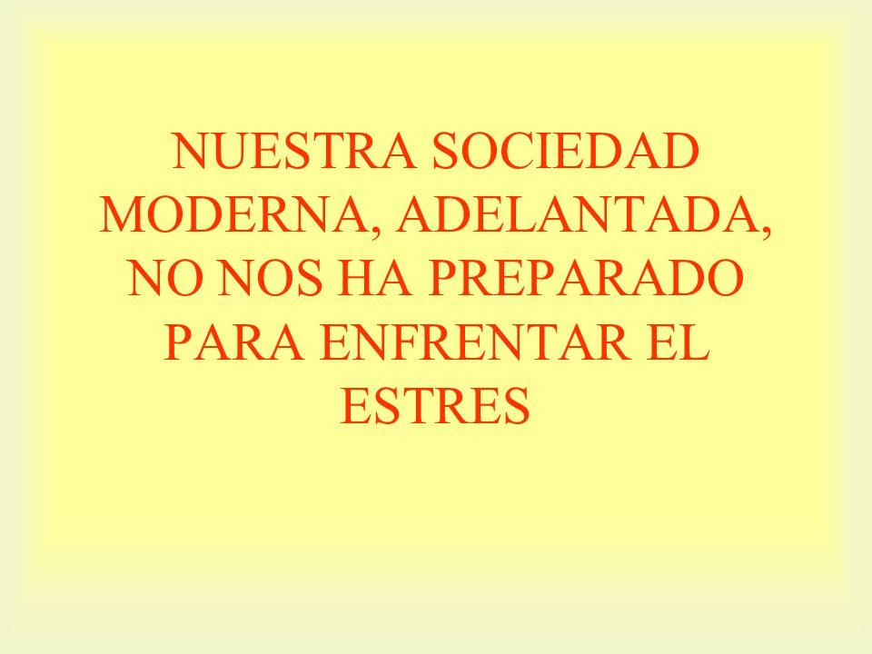 NUESTRA SOCIEDAD MODERNA, ADELANTADA, NO NOS HA PREPARADO PARA ENFRENTAR EL ESTRES