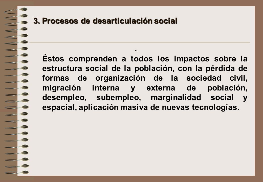 3. Procesos de desarticulación social Éstos comprenden a todos los impactos sobre la estructura social de la población, con la pérdida de formas de or