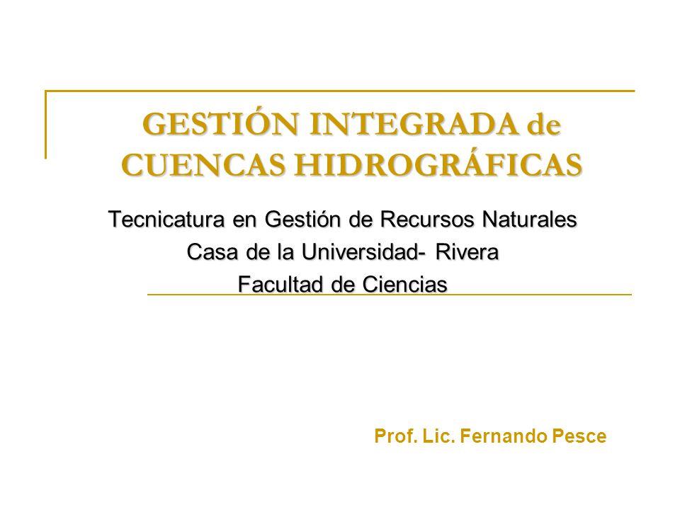 GESTIÓN INTEGRADA de CUENCAS HIDROGRÁFICAS Tecnicatura en Gestión de Recursos Naturales Casa de la Universidad- Rivera Facultad de Ciencias Prof. Lic.