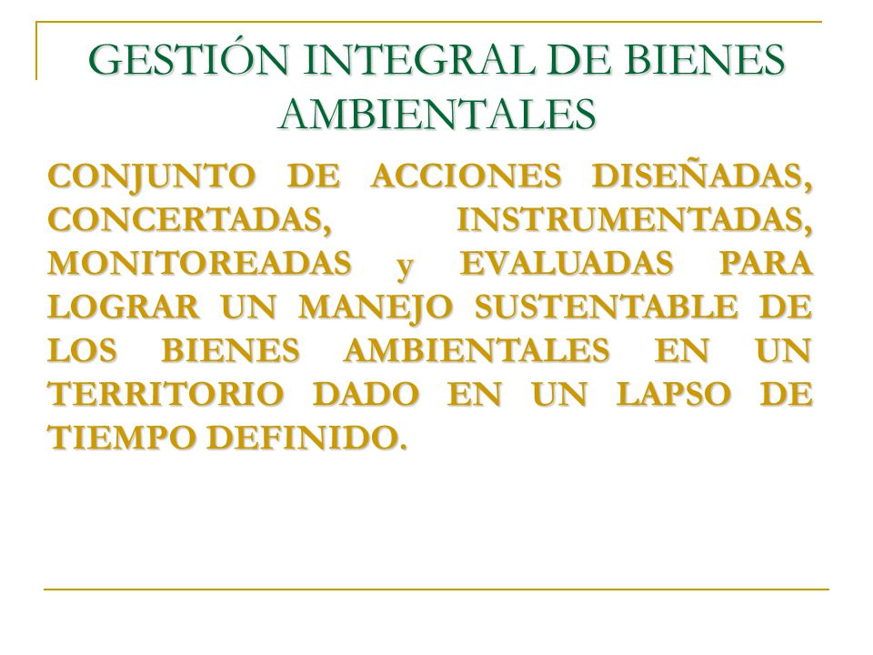 GESTIÓN INTEGRAL DE BIENES AMBIENTALES CONJUNTO DE ACCIONES DISEÑADAS, CONCERTADAS, INSTRUMENTADAS, MONITOREADAS y EVALUADAS PARA LOGRAR UN MANEJO SUSTENTABLE DE LOS BIENES AMBIENTALES EN UN TERRITORIO DADO EN UN LAPSO DE TIEMPO DEFINIDO.
