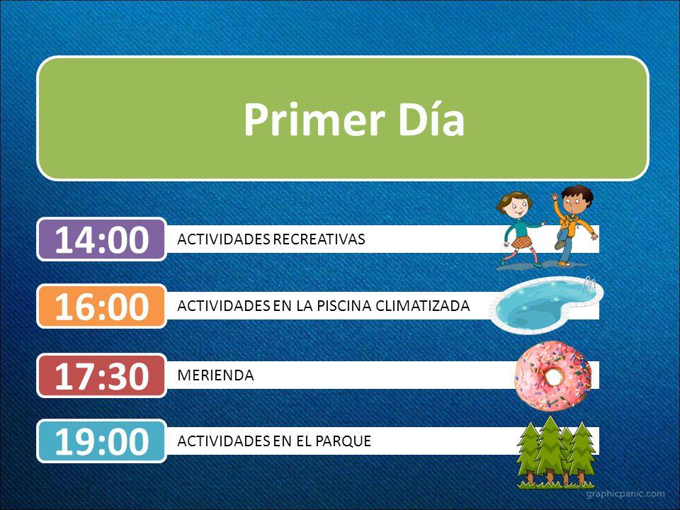 Primer Día ACTIVIDADES EN LA PISCINA CLIMATIZADA 16:00 ACTIVIDADES RECREATIVAS 14:00 MERIENDA 17:30 ACTIVIDADES EN EL PARQUE 19:00