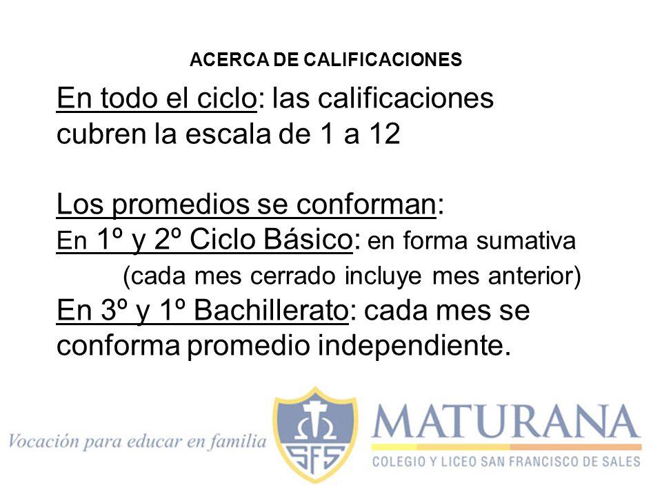 ACERCA DE CALIFICACIONES En todo el ciclo: las calificaciones cubren la escala de 1 a 12 Los promedios se conforman: En 1º y 2º Ciclo Básico: en forma sumativa (cada mes cerrado incluye mes anterior) En 3º y 1º Bachillerato: cada mes se conforma promedio independiente.
