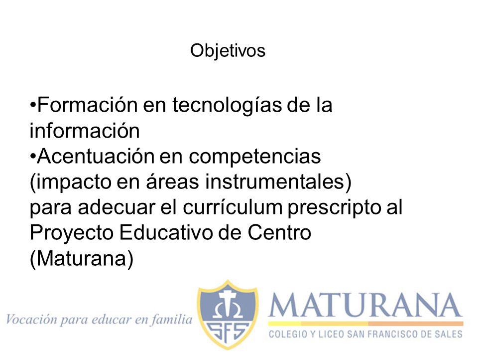 Formación en tecnologías de la información Acentuación en competencias (impacto en áreas instrumentales) para adecuar el currículum prescripto al Proyecto Educativo de Centro (Maturana) Objetivos