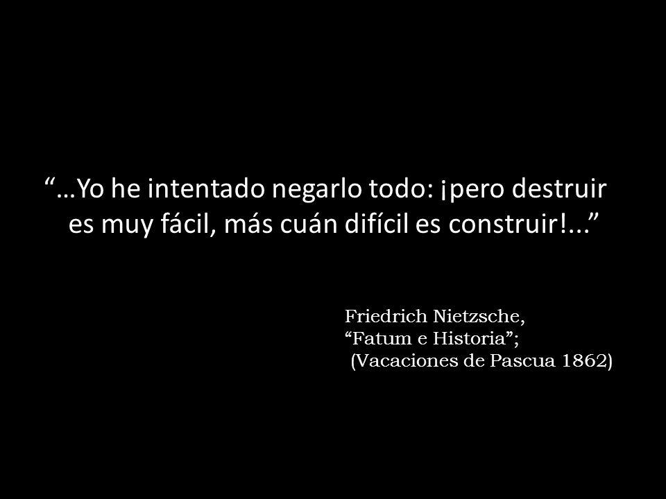 …Yo he intentado negarlo todo: ¡pero destruir es muy fácil, más cuán difícil es construir!... Friedrich Nietzsche, Fatum e Historia; (Vacaciones de Pa