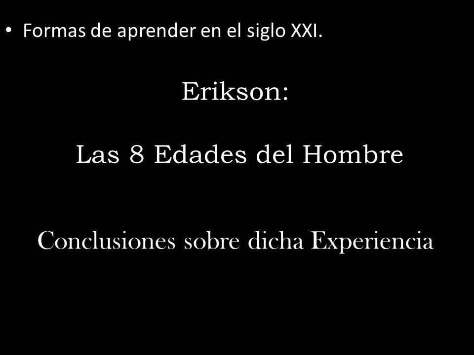 Erikson: Las 8 Edades del Hombre Formas de aprender en el siglo XXI. Conclusiones sobre dicha Experiencia
