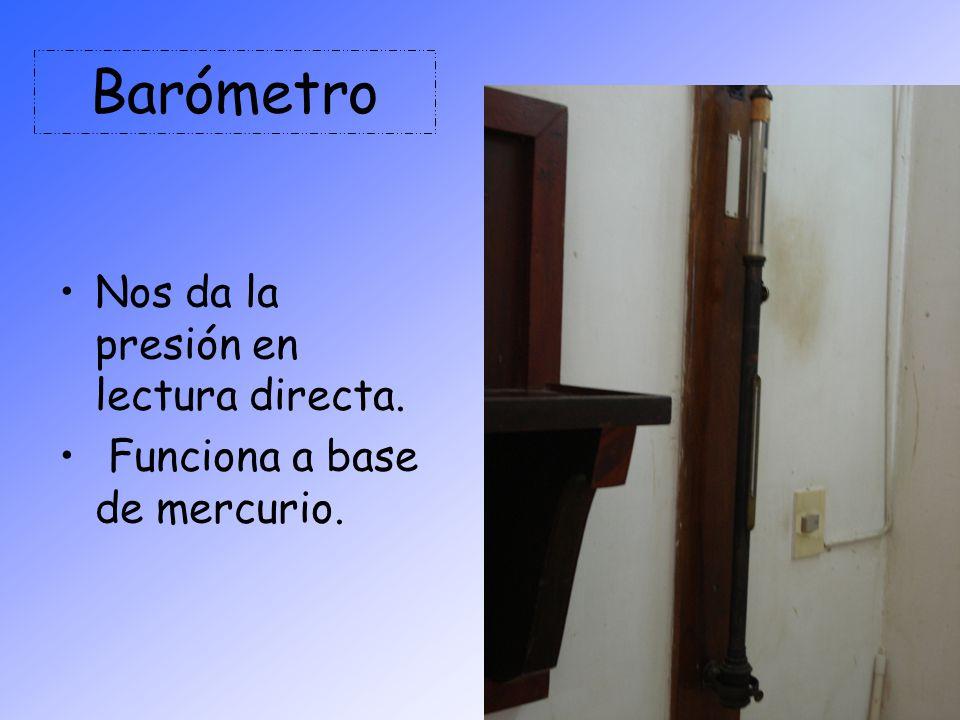 Barómetro Nos da la presión en lectura directa. Funciona a base de mercurio.