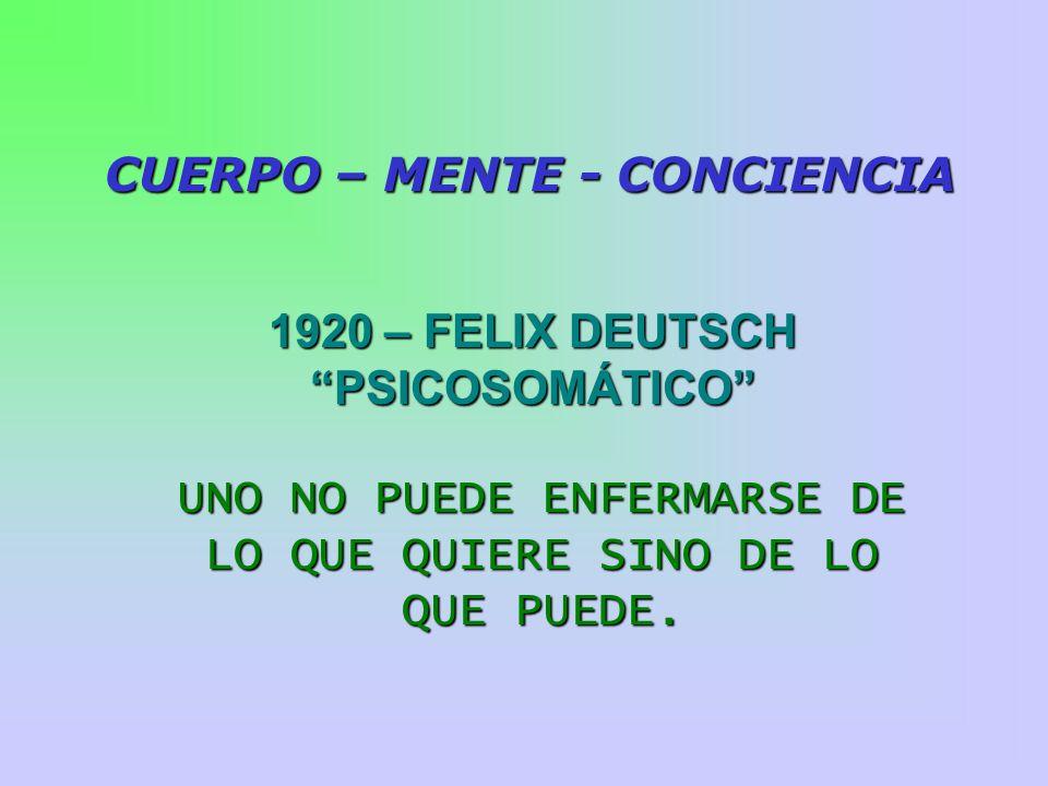 1920 – FELIX DEUTSCH PSICOSOMÁTICO CUERPO – MENTE - CONCIENCIA UNO NO PUEDE ENFERMARSE DE LO QUE QUIERE SINO DE LO QUE PUEDE.