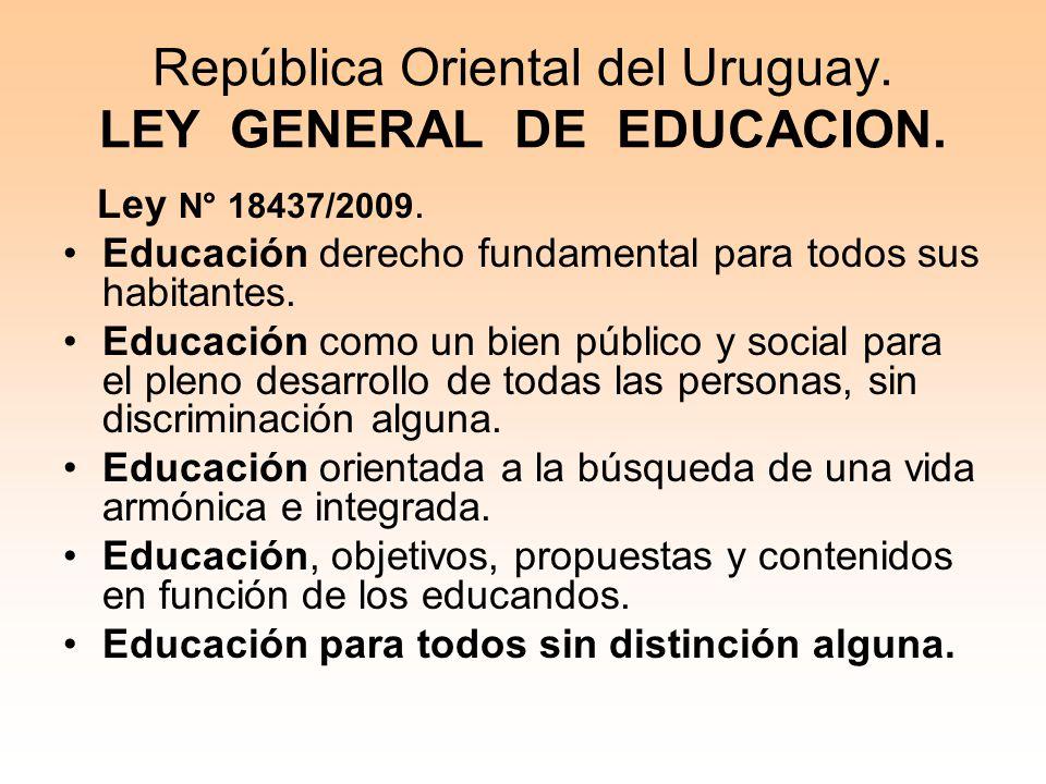 República Oriental del Uruguay. LEY GENERAL DE EDUCACION. Ley N° 18437/2009. Educación derecho fundamental para todos sus habitantes. Educación como u
