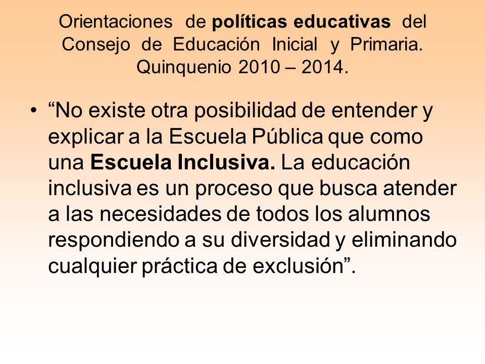 Orientaciones de políticas educativas del Consejo de Educación Inicial y Primaria. Quinquenio 2010 – 2014. No existe otra posibilidad de entender y ex