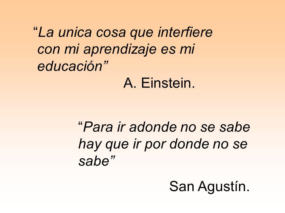 La unica cosa que interfiere con mi aprendizaje es mi educación A. Einstein. Para ir adonde no se sabe hay que ir por donde no se sabe San Agustín.