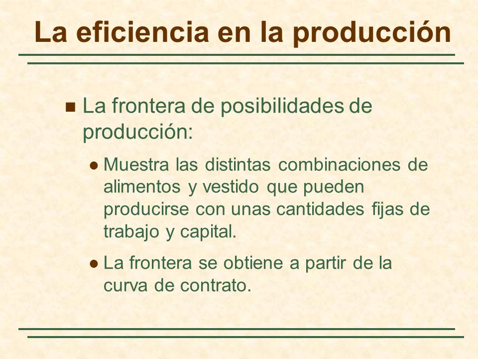 La eficiencia en la producción La frontera de posibilidades de producción: Muestra las distintas combinaciones de alimentos y vestido que pueden producirse con unas cantidades fijas de trabajo y capital.