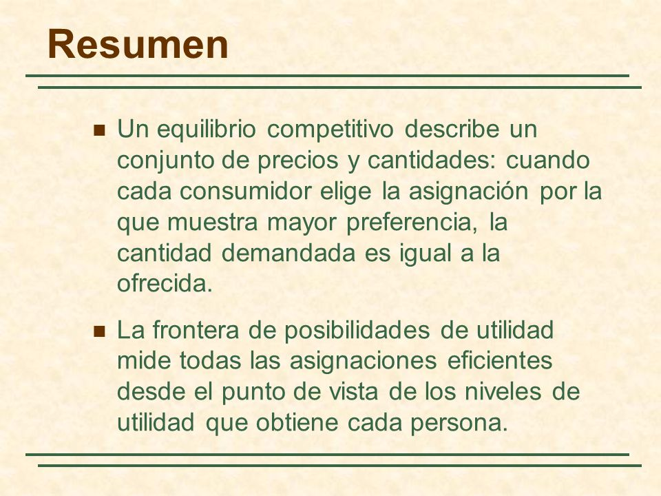Resumen Un equilibrio competitivo describe un conjunto de precios y cantidades: cuando cada consumidor elige la asignación por la que muestra mayor pr