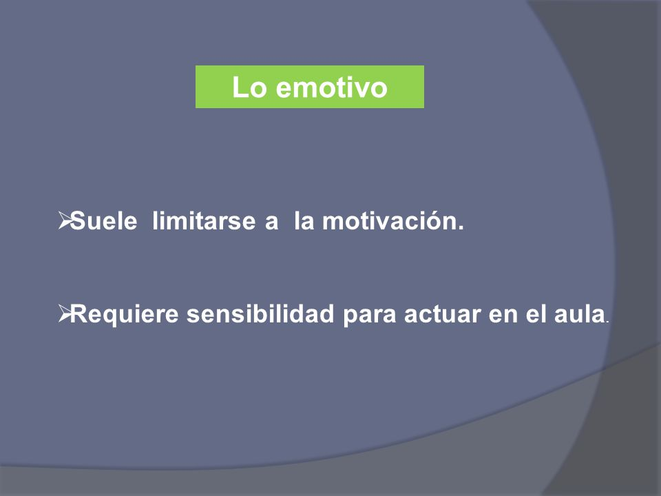 Lo emotivo Suele limitarse a la motivación. Requiere sensibilidad para actuar en el aula.