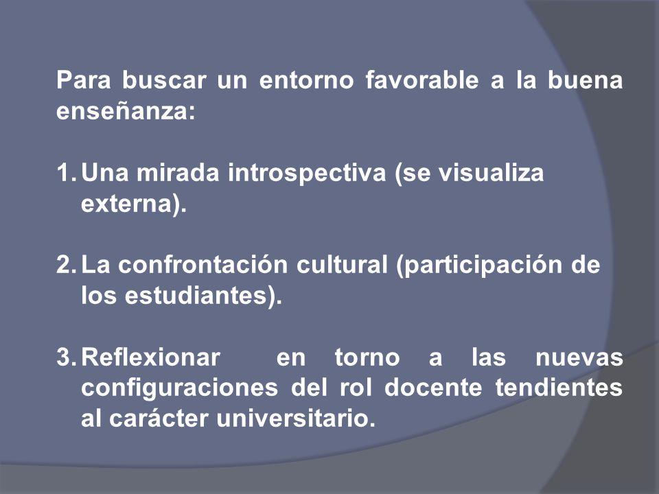 Para buscar un entorno favorable a la buena enseñanza: 1.Una mirada introspectiva (se visualiza externa). 2.La confrontación cultural (participación d