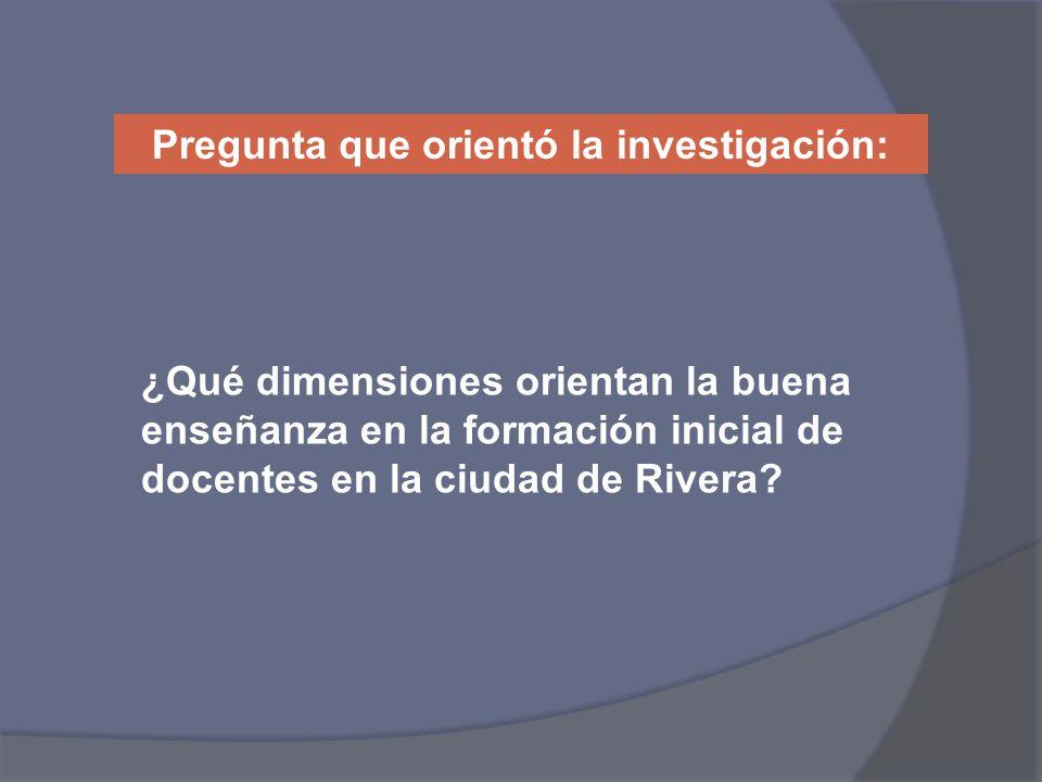¿Qué dimensiones orientan la buena enseñanza en la formación inicial de docentes en la ciudad de Rivera? Pregunta que orientó la investigación: