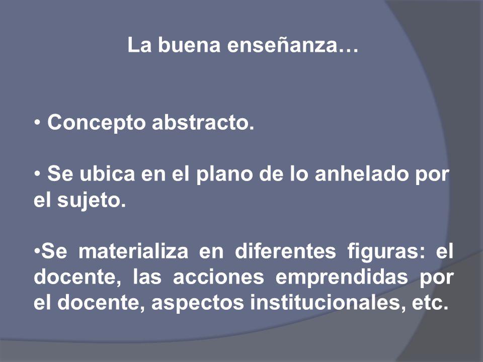 La buena enseñanza… Concepto abstracto. Se ubica en el plano de lo anhelado por el sujeto. Se materializa en diferentes figuras: el docente, las accio