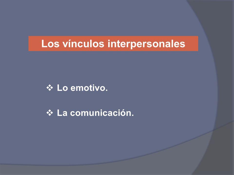 Los vínculos interpersonales Lo emotivo. La comunicación.