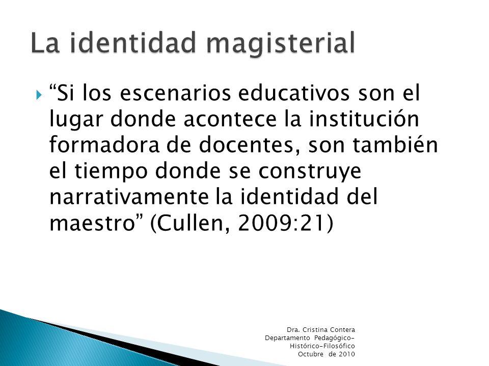 Si los escenarios educativos son el lugar donde acontece la institución formadora de docentes, son también el tiempo donde se construye narrativamente la identidad del maestro (Cullen, 2009:21) Dra.