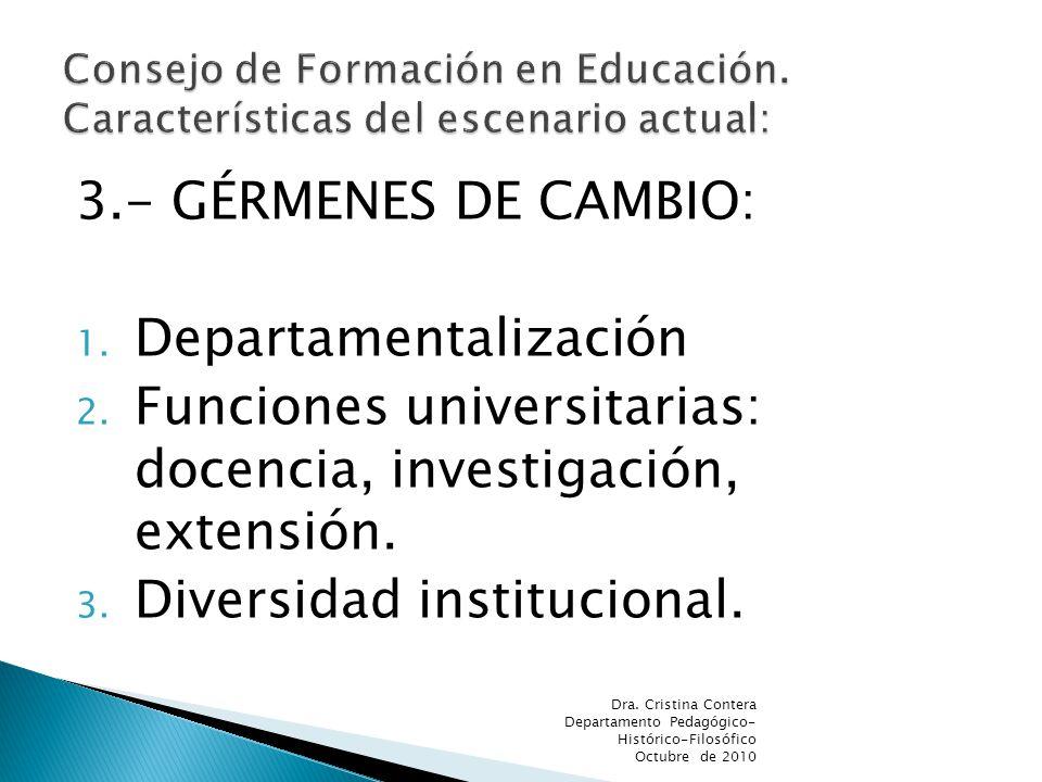 3.- GÉRMENES DE CAMBIO: 1. Departamentalización 2. Funciones universitarias: docencia, investigación, extensión. 3. Diversidad institucional. Dra. Cri