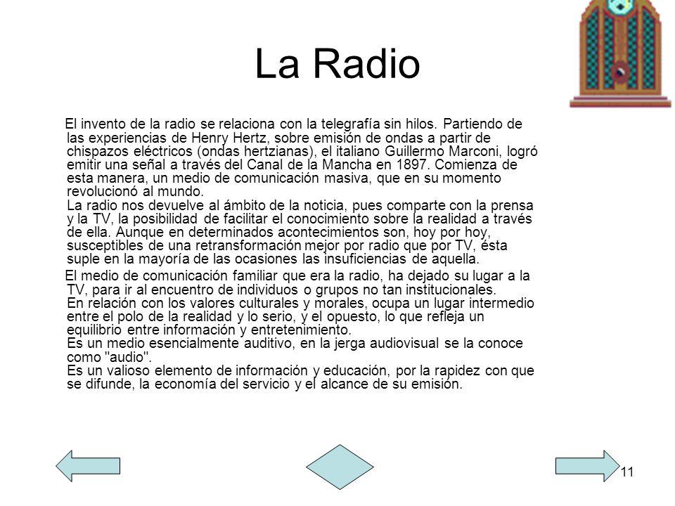 11 La Radio El invento de la radio se relaciona con la telegrafía sin hilos. Partiendo de las experiencias de Henry Hertz, sobre emisión de ondas a pa