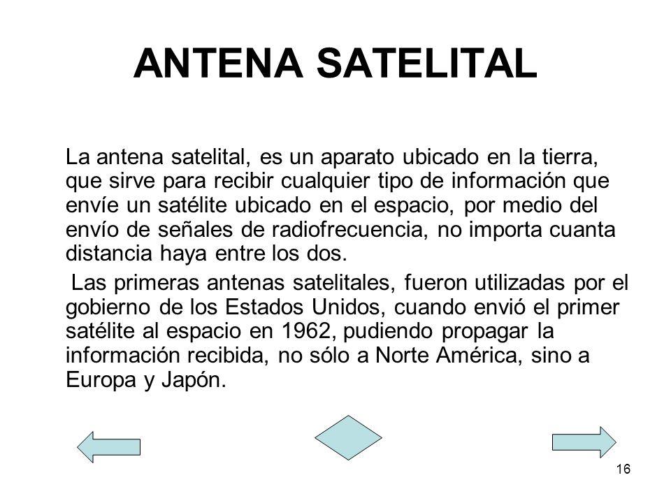 16 ANTENA SATELITAL La antena satelital, es un aparato ubicado en la tierra, que sirve para recibir cualquier tipo de información que envíe un satélit