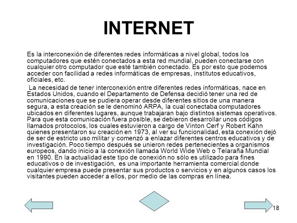 18 INTERNET Es la interconexión de diferentes redes informáticas a nivel global, todos los computadores que estén conectados a esta red mundial, puede