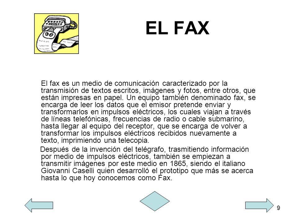 9 EL FAX El fax es un medio de comunicación caracterizado por la transmisión de textos escritos, imágenes y fotos, entre otros, que están impresas en