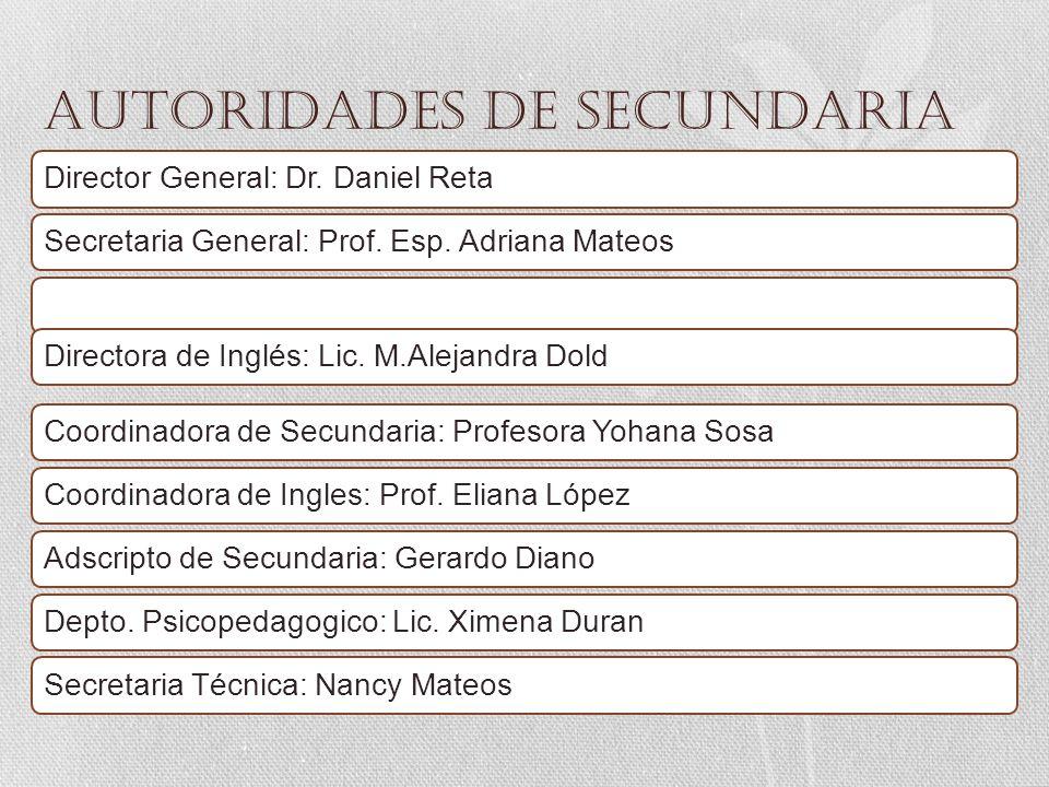 AUTORIDADES de secundaria Director General: Dr. Daniel RetaSecretaria General: Prof. Esp. Adriana MateosDirectora de Inglés: Lic. M.Alejandra DoldCoor