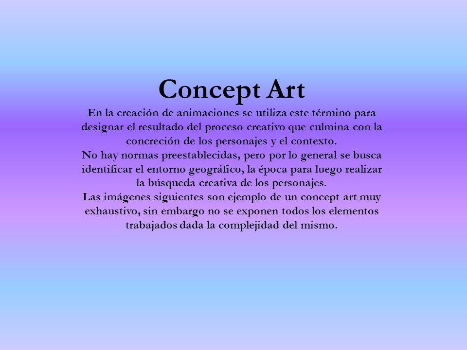 Concept Art En la creación de animaciones se utiliza este término para designar el resultado del proceso creativo que culmina con la concreción de los